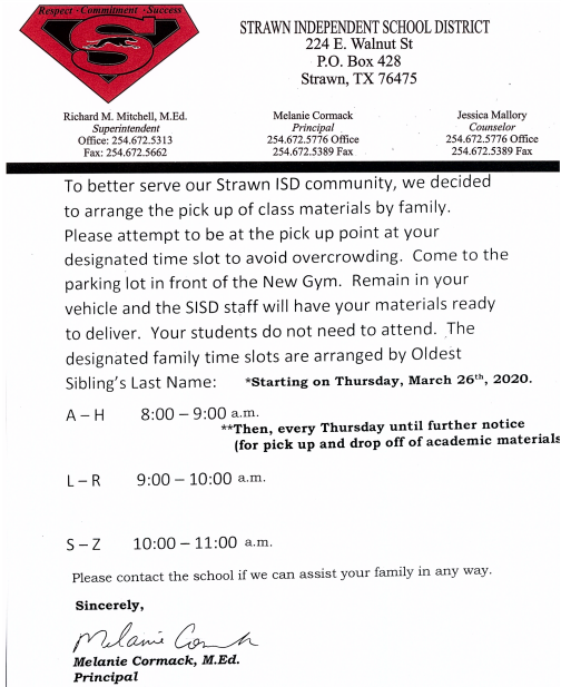 To better serve our Strawn ISD community, we decided to arrange the pick up of class materials by family. Please attempt to be at the pick up point at your designated time slot to avoid overcrowding. Come to the parking lot in front of the New Gym. Remain in your vehicle and the SISD staff will have your materials ready to deliver. Your students do not need to attend. The designated family time slots are arranged by Oldest Sibling's Last Name: *Starting on Thursday, March 26th, 2020. Then, every Thursday until further notice (for pick up and drop off of academic materials).